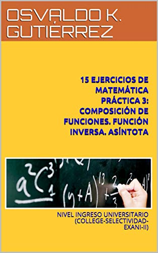 15 EJERCICIOS DE MATEMÁTICA PRÁCTICA 3: COMPOSICIÓN DE FUNCIONES. FUNCIÓN INVERSA. ASÍNTOTA: NIVEL INGRESO UNIVERSITARIO (COLLEGE-SELECTIVIDAD-EXANI-II)