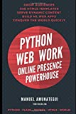 Python Web Work - Online Presence Powerhouse: Grow Audiences, Use html5 Templates, Serve Dynamic Content, Build Machine Learning Web Apps, Conquer the World
