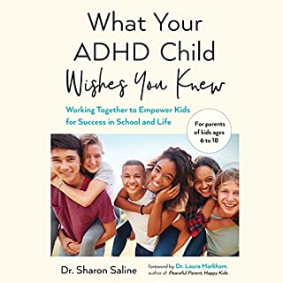 What Your ADHD Child Wishes You Knew     Working Together to Empower Kids for Success in School and Life              Written by:                                                                                                                                 Dr. Sharon Saline,                                                                                        Dr. Laura Markham                               Narrated by:                                                                                                                                 Dr. Sharon Saline,                                                                                        Cassandra Campbell                      Length: 7 hrs and 23 mins     1 rating     Overall 3.0