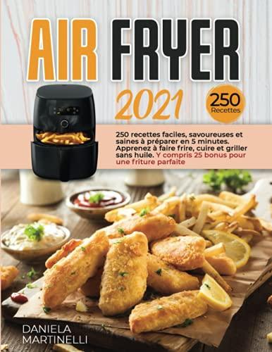 AIR FRYER 2021; 250 recettes faciles, savoureuses et saines à préparer en 5 minutes. Apprenez à faire frire, cuire et griller sans huile. Y compris 25 bonus pour une friture parfaite