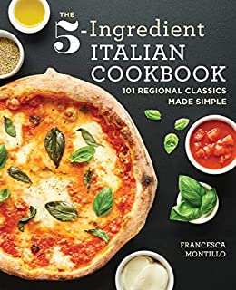 The 5-Ingredient Italian Cookbook: 101 Regional Classics Made Simple by [Francesca Montillo]