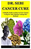 Dr. Sebi Cancer Cure: A Simple Guide on How to Cure Cancer Using Dr. Sebi Alkaline Eating Diet Method