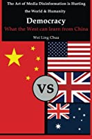Democracy: What the West Can Learn from China (Art of Media Disinformation Is Hurting the World and Humanity)