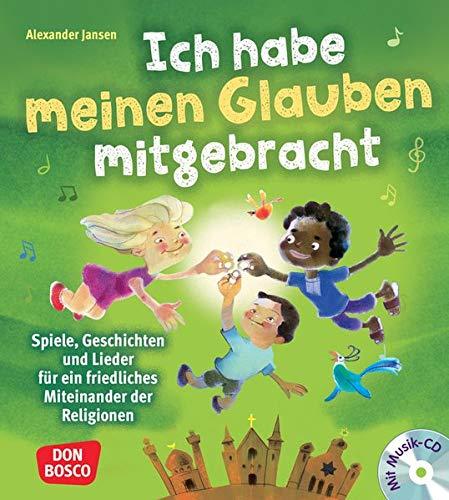 Ich habe meinen Glauben mitgebracht, mit Audio-CD: Spiele, Geschichten und Lieder für ein friedliches Miteinander der Religionen. Das große Praxisbuch ... Kinder mit Migrations- oder Fluchterfahrung)