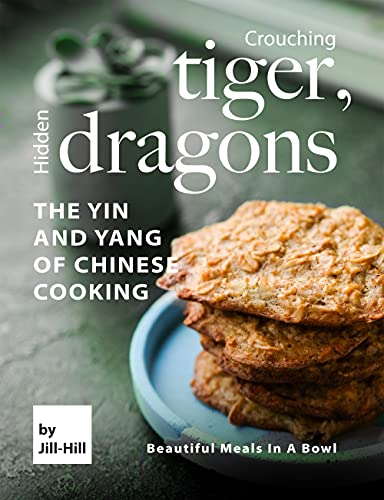 Crouching Tiger, Hidden Dragons – The Yin and Yang of Chinese Cooking: Beautiful Meals in A Bowl (English Edition)
