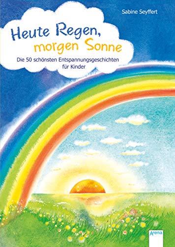 Heute Regen, morgen Sonne: Die 50 schönsten Entspannungsgeschichten für Kinder