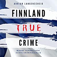Finnland True Crime - Wahre Verbrechen Echte Kriminalfälle Hörbuch
