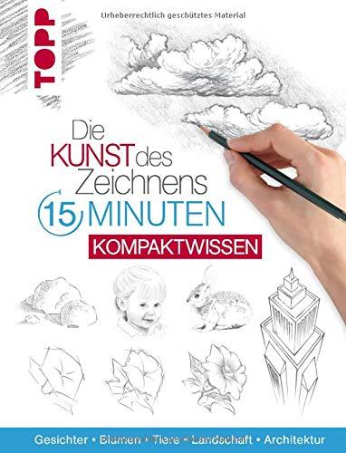 Die Kunst des Zeichnens 15 Minuten - Kompaktwissen: Gesichter, Blumen, Tiere, Landschaft, Architektur