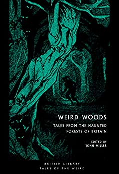 Weird Woods: Tales from the Haunted Forests of Britain (British Library Tales of the Weird Book 16) by [John Miller, Marjorie Bowen, Arthur Machen, Mary Webb, Edith Nesbit, Gertrude Atherton, M. R.  James, Walter de la Mare, Algernon Blackwood, E. F. Benson]