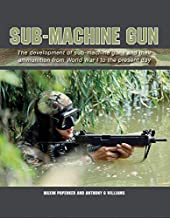 Sub-Machine Gun: The development of sub-machine guns and their ammunition from World War 1 to the present day