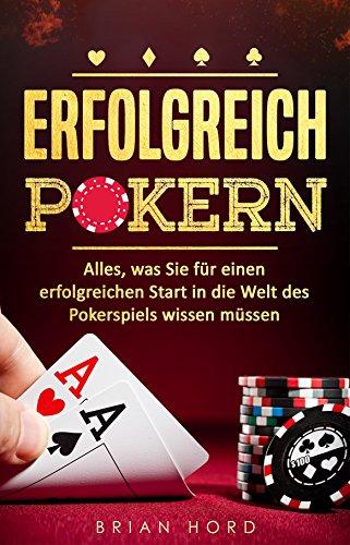 Poker: Erfolgreich Pokern - Alles, was Sie für einen erfolgreichen Start in die Welt des Pokerspiels wissen müssen! (Hold'em, Pokern für Anfänger, Psychologie, Körpersprache, Gewinnen, Geld)