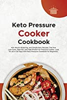 Keto Pressure Cooker Cookbook: 40+ Mouth-Watering, and Simple Keto Recipes That Are Low-Carb, High-Fat, and High-Protein for Pressure Cooker. Lose 10 Lbs in 30 Days with Keto Pressure Cookbook for Beginners.