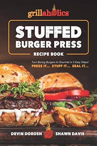 Grillaholics Stuffed Burger Press Recipe Book: Turn Boring Burgers to Gourmet in 3 Easy Steps: Press It, Stuff It, Seal It (Stuffed Burger Recipes, Band 1)