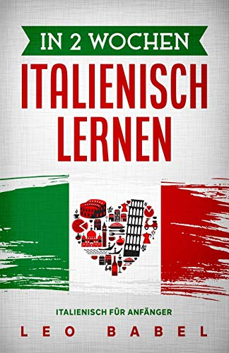 In 2 Wochen Italienisch lernen – Italienisch für Anfänger: Italienisch schnell und einfach für den Alltag und Reisen. Grammatik, die wichtigsten ... spielerisch lernen (Leo Babels Sprachbücher)
