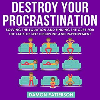Destroy Your Procrastination      Solving the Equation and Finding the Cure for the Lack of Self Discipline and Improvement              By:                                                                                                                                 Damon Patterson                               Narrated by:                                                                                                                                 Matt Buzonas                      Length: 3 hrs and 25 mins     6 ratings     Overall 4.3