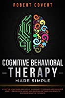 Cognitive Behavioral Therapy Made Simple: Effective Strategies and Simple Techniques to Manage and Overcome Anxiety, Depression, Anger, and Insomnia. Retrain Your Brain to Eliminate Negative Thoughts