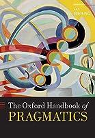 The Oxford Handbook of Pragmatics (Oxford Handbooks in Linguistics)