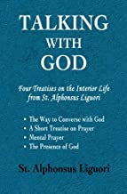 Talking with God: Four Treatises on the Interior Life from St. Alphonsus Liguori; The Way to Converse with God, A Short Treatise on Prayer, Mental Prayer, The Presence of God
