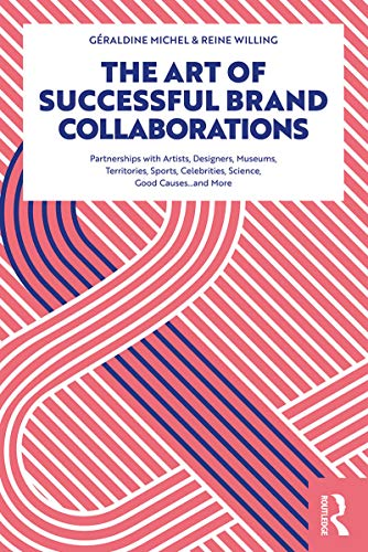 The Art of Successful Brand Collaborations: Partnerships with Artists, Designers, Museums, Territories, Sports, Celebrities, Science, Good Cause...and More