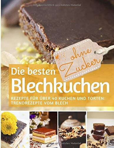 Die besten Blechkuchen ohne Zucker: Das Backbuch: Rezepte für über 40 Kuchen und Torten – Trendrezepte vom Blech