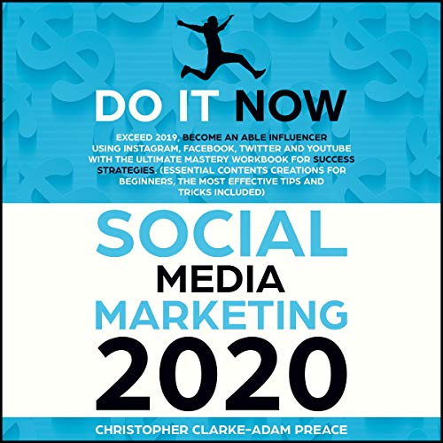Social Media Marketing 2020: Do It Now! Exceed 2019, Become an Able Influencer Using Instagram, Facebook, Twitter, and YouTube with the Ultimate Mastery Workbook for Success Strategies cover art