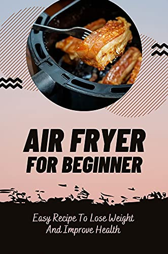 Air Fryer For Beginner: Easy Recipe To Lose Weight And Improve Health: Low Carb Recipes Cookbook (English Edition)