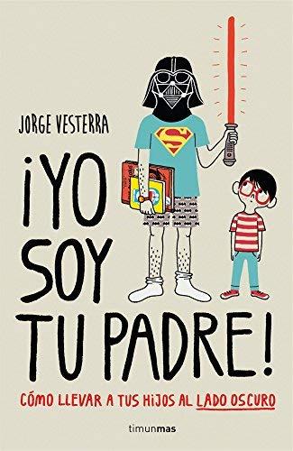 ¡Yo soy tu padre! : cómo llevar a tus hijos al lado oscuro by Jorge Vesterra(2014-03-01)