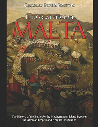 The Great Siege of Malta: The History of the Battle for the Mediterranean Island Between the Ottoman Empire and Knights Hospitaller