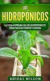 Los hidropónicos: La guia suprema de los hidroponicos para salvar tiempo y dinero