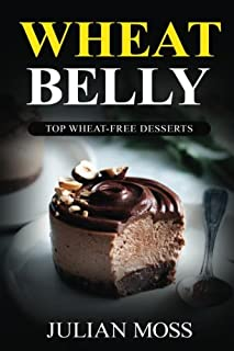 Wheat Belly: Top Wheat-Free Desserts: With Over 220+ Grain & Gluten-Free Dessert Recipes for Rapid Weight Loss with The Revolutionary Wheat Belly Diet (The Wheat-Free Cookbook)