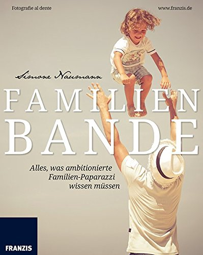Familienbande: Einfach schöne Familienfotos - Babys, Kinder, Hochzeiten und feierliche Anlässe perfekt fotografieren