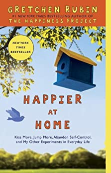 Happier at Home: Kiss More, Jump More, Abandon Self-Control, and My Other Experiments in Everyday Life by [Gretchen Rubin]
