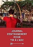 Journal d'entrainement pour tir à l'arc: Journal d'entrainement pour les amateurs de tir à l'arc, permet de noter l'exercice et la performance ... 17,8 x 25,4 cm | Homme, Femme, Enfant, Ado