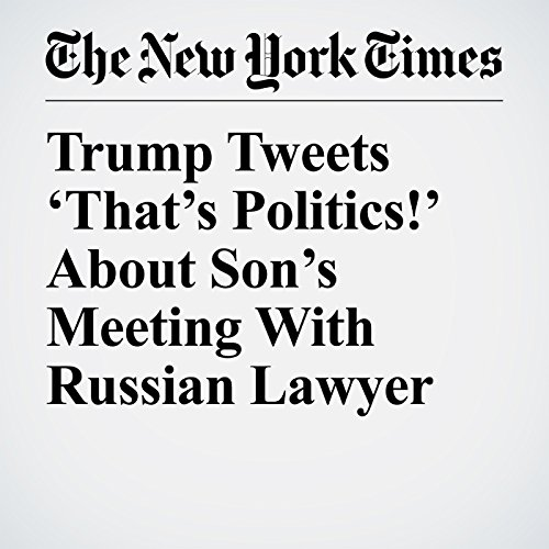 Trump Tweets 'That's Politics!' About Son's Meeting With Russian Lawyer copertina