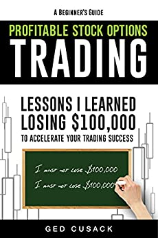 A Beginner's Guide Profitable Stock Options Trading: Lessons I learned losing $100,000 to accelerate your trading success (Financial Freedom Beginners Guides Book 2) by [Ged Cusack]