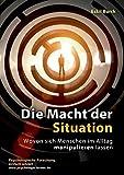 Die Macht der Situation: Wovon sich Menschen im Alltag manipulieren lassen - Eskil Burck