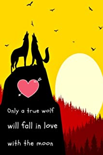 Only a true wolf will fall in love with the moon: beautiful wolf Notebook for wolves lovers / great gift for people who lo...