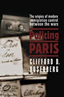 Policing Paris: The Origins of Modern Immigration Control between the Wars by Clifford Rosenberg(2006-06-29)