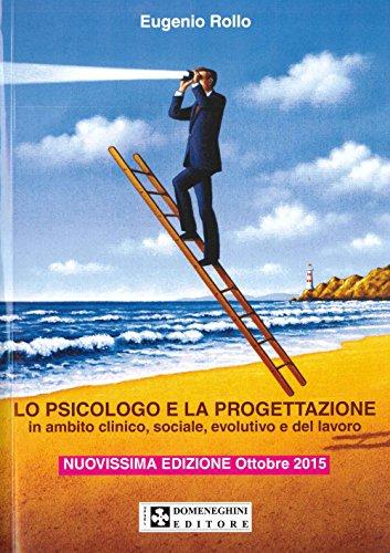 Lo psicologo e la progettazione. Progetti in ambito clinico, sociale, evolutivo e del lavoro