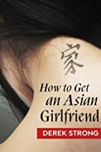 How To Get An Asian Girlfriend (The Definitive Guide to Asian Girls) (Volume 1)