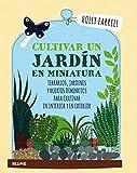 Cultivar un jardín en miniatura: Terrarios, jardines y huertos diminutos para cultivar en interior y en exterior