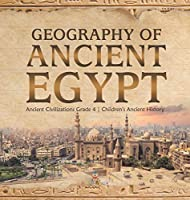Geography of Ancient Egypt - Ancient Civilizations Grade 4 - Children's Ancient History
