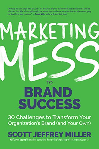 Marketing Mess to Brand Success: 30 Challenges to Transform Your Organization's Brand (and Your Own) (Brand Marketing) (Mess to Success)