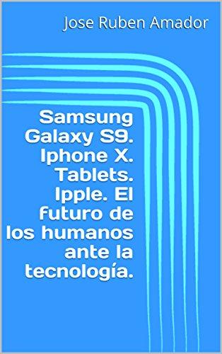 Samsung Galaxy S9. Iphone X. Tablets. Ipple. El futuro de los humanos ante la tecnología. (Spanish Edition)