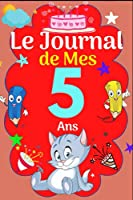 Le Journal De Mes 5 ans: Livre d'or 5 ans pour les garçons et les filles, carnet de journal pour écrire des souvenirs de 5 ans, émotions, gratitudes, le journal de mes 5 ans, journal intime, ... agenda ou journal intime personnel