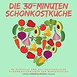 Die 30-Minuten Schonkostküche: 86 schnelle und alltagstaugliche Schonkostgerichte für Berufstätige