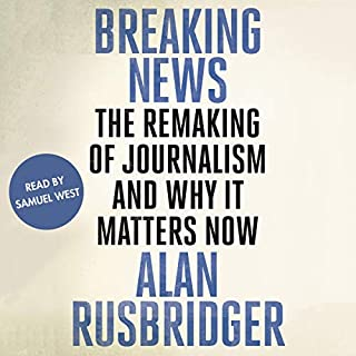 Breaking News                   By:                                                                                                                                 Alan Rusbridger                               Narrated by:                                                                                                                                 Samuel West                      Length: 15 hrs and 6 mins     34 ratings     Overall 4.8