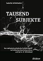 Tausend Subjekte: Der radikal pluralistische Subjektbegriff im kritischen Posthumanismus und bei A. N. Whitehead