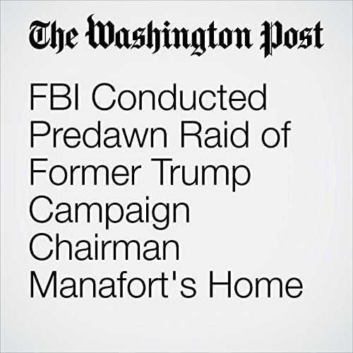 FBI Conducted Predawn Raid of Former Trump Campaign Chairman Manafort's Home copertina