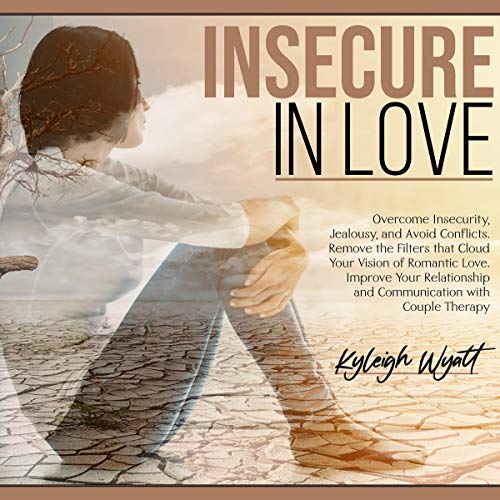 Insecure in Love: Overcome Insecurity, Jealousy, and Avoid Conflicts. Remove the Filters That Cloud Your Vision of Romant...